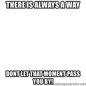 Blank Meme - There is Always a way Dont let that moment pass you by!
