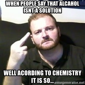Angry Drunken Comedian - when people say that alcahol isnt a solution well acording to chemistry it is so...