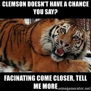 Sarcasm Tiger - Clemson doesn't have a chance you say? Facinating come closer, tell me more