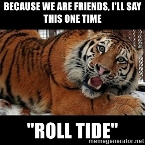 "Sarcasm Tiger - Because we are friends, I'll say this ONE time ""ROLL TIDE"""