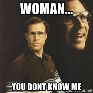 will ferrell - WOMAN... YOU DONT KNOW ME