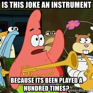 Patrick:Is mayonnaise an instrument? - is this joke an instrument because its been played a hundred times?