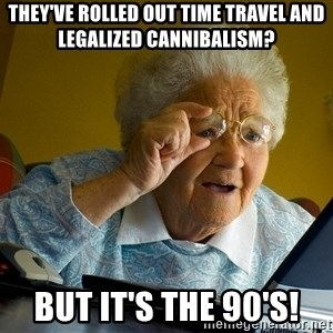 Internet Grandma Surprise - They've rolled out time travel and legalized cannibalism? But it's the 90's!