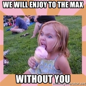 I Fucking Love Ice-cream - WE WILL ENJOY TO THE MAX WITHOUT YOU