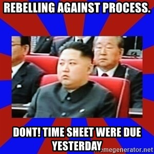 kim jong un - REBELLING AGAINST PROCESS. DONT! TIME SHEET WERE DUE YESTERDAY