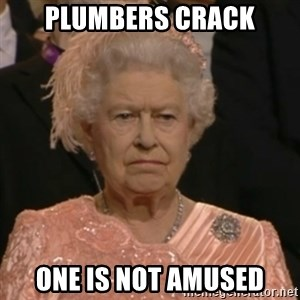 Unhappy Queen - PLUMBERS CRACK ONE IS NOT AMUSED