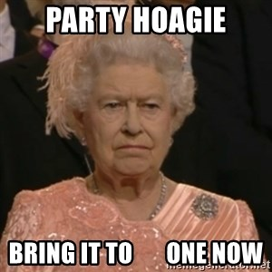 Unhappy Queen - Party hoagie Bring it to       one now