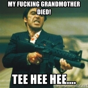 Tony Montana - my fucking grandmother died! Tee hee hee....