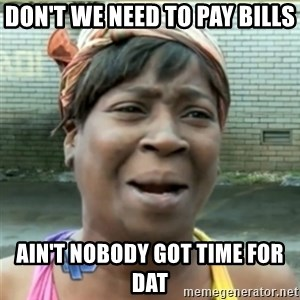 Ain't Nobody got time fo that - Don't we need to pay bills Ain't nobody got time for dat