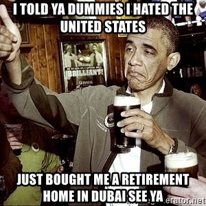 Drunk Obama  - I told ya dummies i hated the united states just bought me a retirement home in dubai see ya