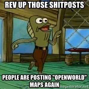 """Rev Up Those Fryers - REV UP THOSE SHITPOSTS PEOPLE ARE POSTING """"OPENWORLD"""" MAPS AGAIN"""