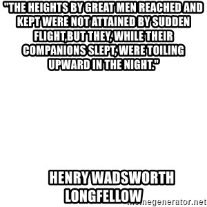 """Blank Meme - """"The heights by great men reached and kept were not attained by sudden flight,but they, while their companions slept, were toiling upward in the night.""""                  Henry Wadsworth Longfellow"""