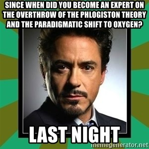 Tony Stark iron - Since when did you become an expert on the overthrow of the phlogiston theory and the paradigmatic shift to oxygen? Last Night
