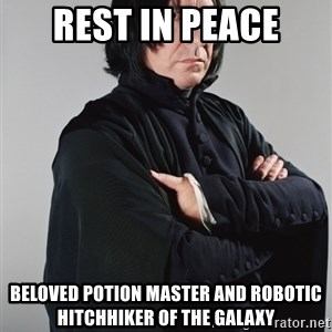Snape - Rest IN Peace Beloved potion master and robotic hitchhiker of the galaxy