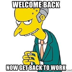 Mr Burns meme - WELCOME BACK NOW GET BACK TO WORK