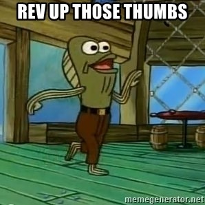 Rev Up Those Fryers - Rev up those thumbs