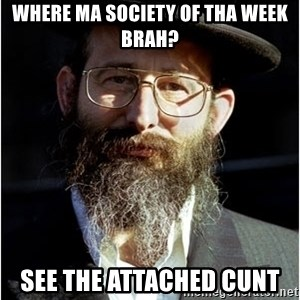 Like-A-Jew - where ma society of tha week brah? See the attached CUNT
