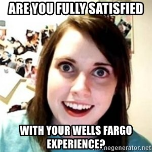 OAG - Are you fully satisfied with your Wells Fargo experience?