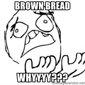 WHY SUFFERING GUY - BROWN BREAD WHYYYY???