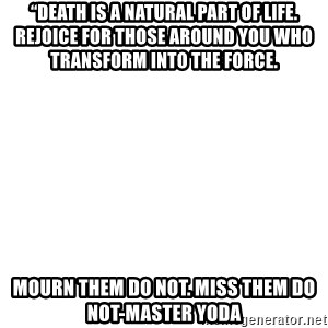"""Blank Template - """"Death is a natural part of life. Rejoice for those around you who transform into the Force.   Mourn them do not. Miss them do not-master yoda"""