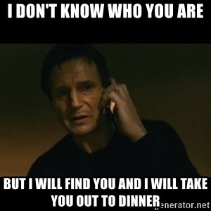 liam neeson taken - i don't know who you are but i will find you and i will take you out to dinner