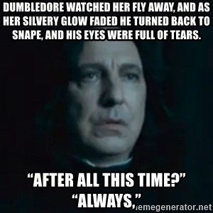 """Always Snape - Dumbledore watched her fly away, and as her silvery glow faded he turned back to Snape, and his eyes were full of tears.  """"After all this time?"""" """"Always,"""""""