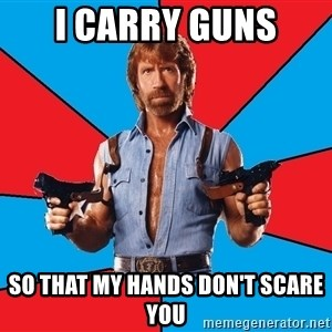 Chuck Norris  - I carry guns so that my hands don't scare you