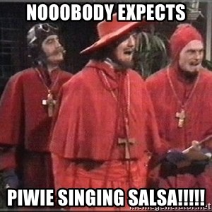 spanish inquisition - Nooobody expects Piwie singing salsa!!!!!