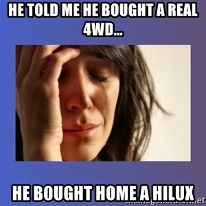 woman crying - HE TOLD ME HE BOUGHT A REAL 4WD... HE BOUGHT HOME A HILUX