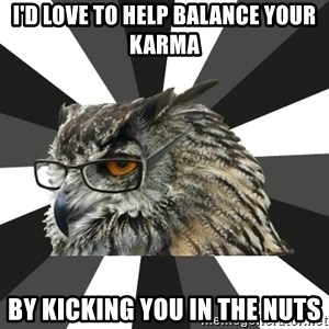 ITCS Owl - I'd love to help balance your karma by kicking you in the nuts
