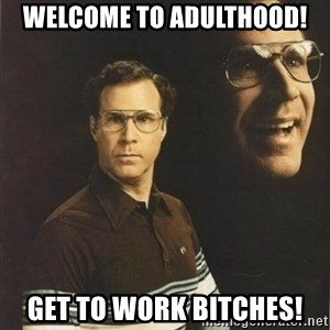 will ferrell - Welcome to Adulthood! Get to work bitches!