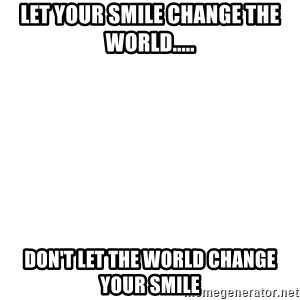 Blank Template - Let your smile change the world..... Don't let the world change your smile