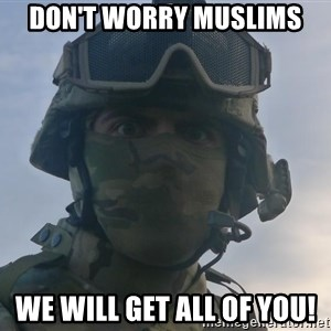 Aghast Soldier Guy - Don't worry muslims we will get all of you!