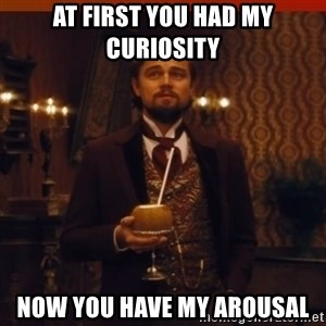 you had my curiosity dicaprio - At first you had my curiosity now you have my arousal