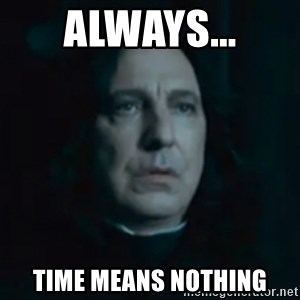 Always Snape - ALWAYS... Time means nothing