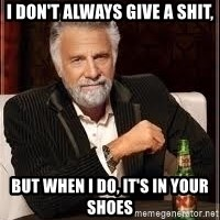 I don't always guy meme - I don't always give a shit, But when I do, It's in your shoes