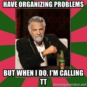 i dont usually - have organizing problems but when i do, i'm calling TT