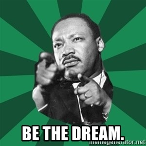 Martin Luther King jr.  -  Be the dream.