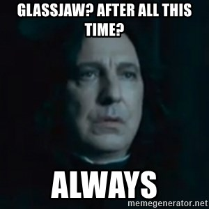 Always Snape - GLASSJAW? AFTER ALL THIS TIME? ALWAYS