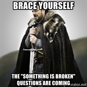 """Brace yourselves. - Brace yourself the """"something is broken"""" questions are coming"""