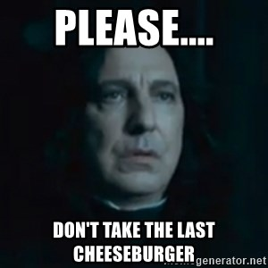 Always Snape - please.... don't take the last cheeseburger