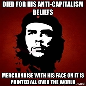 Che Guevara Meme - died for his anti-capitalism beliefs  merchandise with his face on it is printed all over the world
