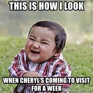 Evil Plan Baby - This is how I look When Cheryl's coming to visit for a week