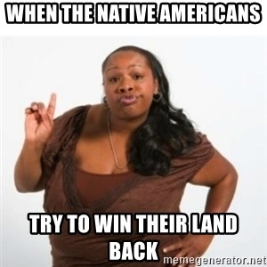strong independent black woman asdfghjkl - when the native Americans try to win their land back