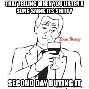 truestoryxd - That feeling when you listen a song saing its shitty second day buying it