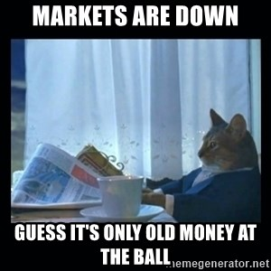 1% cat - markets are down guess it's only old money at the ball