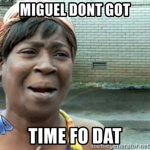 nobody got time fo dat - MIGUEL DONT GOT TIME FO DAT