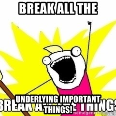 Break All The Things - BREAK ALL THE UNDERLYING IMPORTANT THINGS!