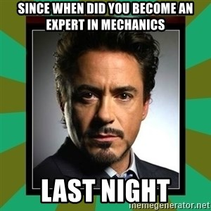 Tony Stark iron - SINCE WHEN DID YOU BECOME AN EXPERT IN MECHANICS LAST NIGHT