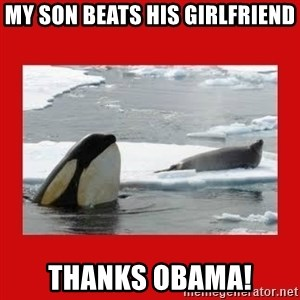Thanks Obama! - MY SON BEATS HIS GIRLFRIEND THANKS OBAMA!